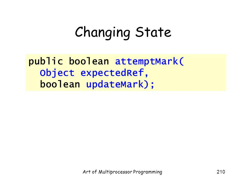 Art of Multiprocessor Programming210 Changing State public boolean attemptMark( Object expectedRef, boolean updateMark);