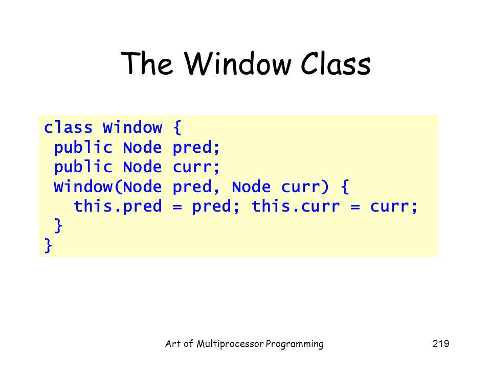 Art of Multiprocessor Programming219 The Window Class class Window { public Node pred; public Node curr; Window(Node pred, Node curr) { this.pred = pred; this.curr = curr; }