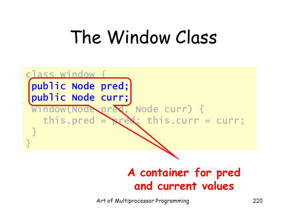 Art of Multiprocessor Programming220 The Window Class class Window { public Node pred; public Node curr; Window(Node pred, Node curr) { this.pred = pr