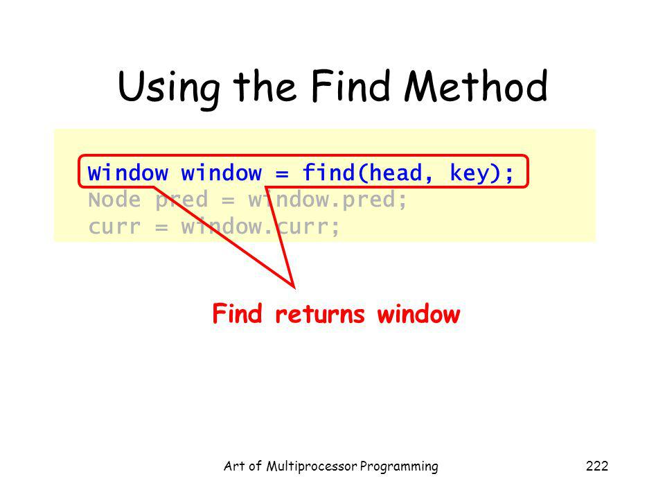 Art of Multiprocessor Programming222 Using the Find Method Window window = find(head, key); Node pred = window.pred; curr = window.curr; Find returns window