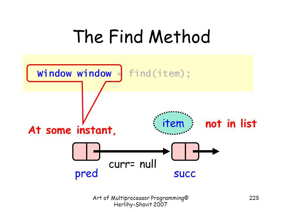 Art of Multiprocessor Programming© Herlihy-Shavit 2007 225 The Find Method Window window = find(item); At some instant, pred curr= null succ item not
