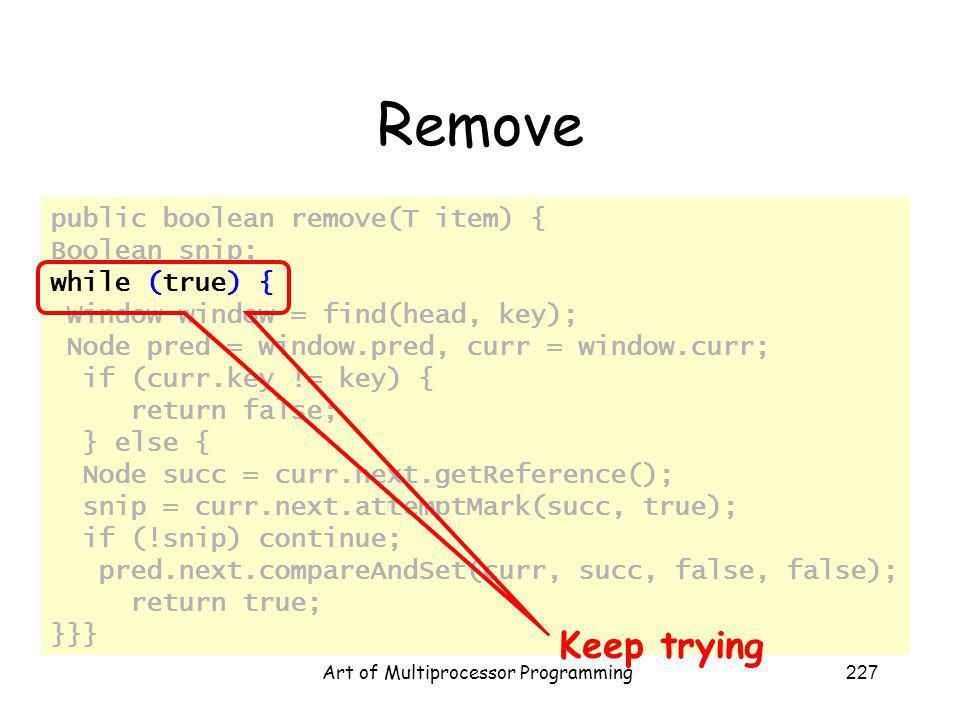 Art of Multiprocessor Programming227 Remove public boolean remove(T item) { Boolean snip; while (true) { Window window = find(head, key); Node pred = window.pred, curr = window.curr; if (curr.key != key) { return false; } else { Node succ = curr.next.getReference(); snip = curr.next.attemptMark(succ, true); if (!snip) continue; pred.next.compareAndSet(curr, succ, false, false); return true; }}} Keep trying