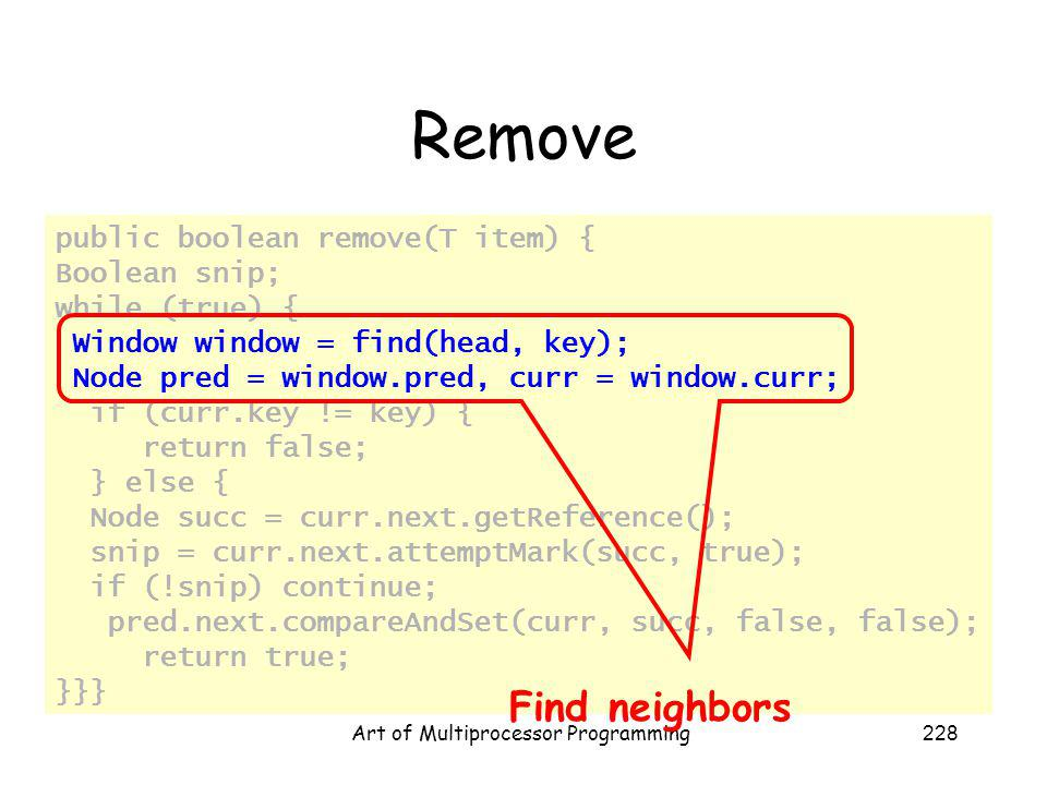 Art of Multiprocessor Programming228 Remove public boolean remove(T item) { Boolean snip; while (true) { Window window = find(head, key); Node pred = window.pred, curr = window.curr; if (curr.key != key) { return false; } else { Node succ = curr.next.getReference(); snip = curr.next.attemptMark(succ, true); if (!snip) continue; pred.next.compareAndSet(curr, succ, false, false); return true; }}} Find neighbors