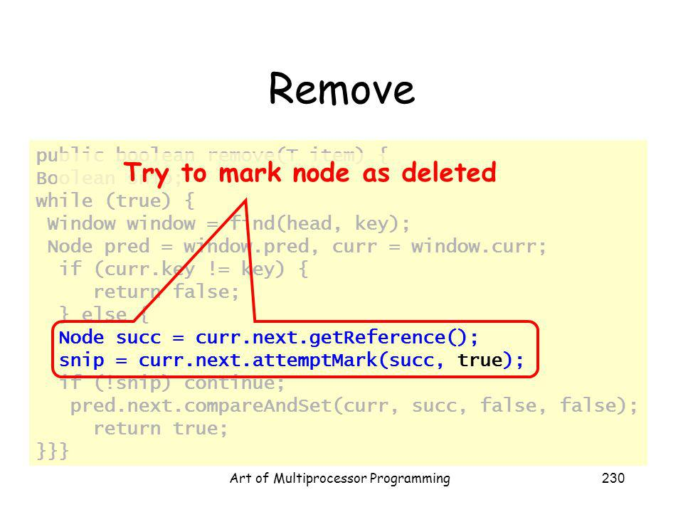 Art of Multiprocessor Programming230 Remove public boolean remove(T item) { Boolean snip; while (true) { Window window = find(head, key); Node pred = window.pred, curr = window.curr; if (curr.key != key) { return false; } else { Node succ = curr.next.getReference(); snip = curr.next.attemptMark(succ, true); if (!snip) continue; pred.next.compareAndSet(curr, succ, false, false); return true; }}} Try to mark node as deleted