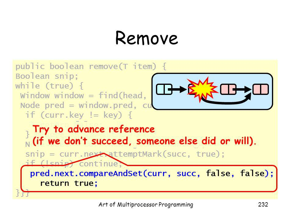 Art of Multiprocessor Programming232 Remove public boolean remove(T item) { Boolean snip; while (true) { Window window = find(head, key); Node pred = window.pred, curr = window.curr; if (curr.key != key) { return false; } else { Node succ = curr.next.getReference(); snip = curr.next.attemptMark(succ, true); if (!snip) continue; pred.next.compareAndSet(curr, succ, false, false); return true; }}} Try to advance reference (if we dont succeed, someone else did or will).