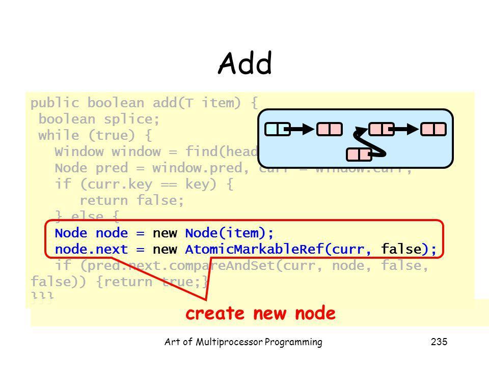 Art of Multiprocessor Programming235 Add public boolean add(T item) { boolean splice; while (true) { Window window = find(head, key); Node pred = window.pred, curr = window.curr; if (curr.key == key) { return false; } else { Node node = new Node(item); node.next = new AtomicMarkableRef(curr, false); if (pred.next.compareAndSet(curr, node, false, false)) {return true;} }}} create new node