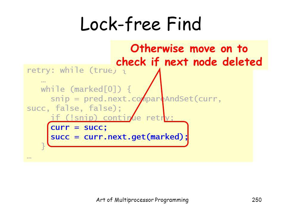 Art of Multiprocessor Programming250 Lock-free Find retry: while (true) { … while (marked[0]) { snip = pred.next.compareAndSet(curr, succ, false, false); if (!snip) continue retry; curr = succ; succ = curr.next.get(marked); } … Otherwise move on to check if next node deleted