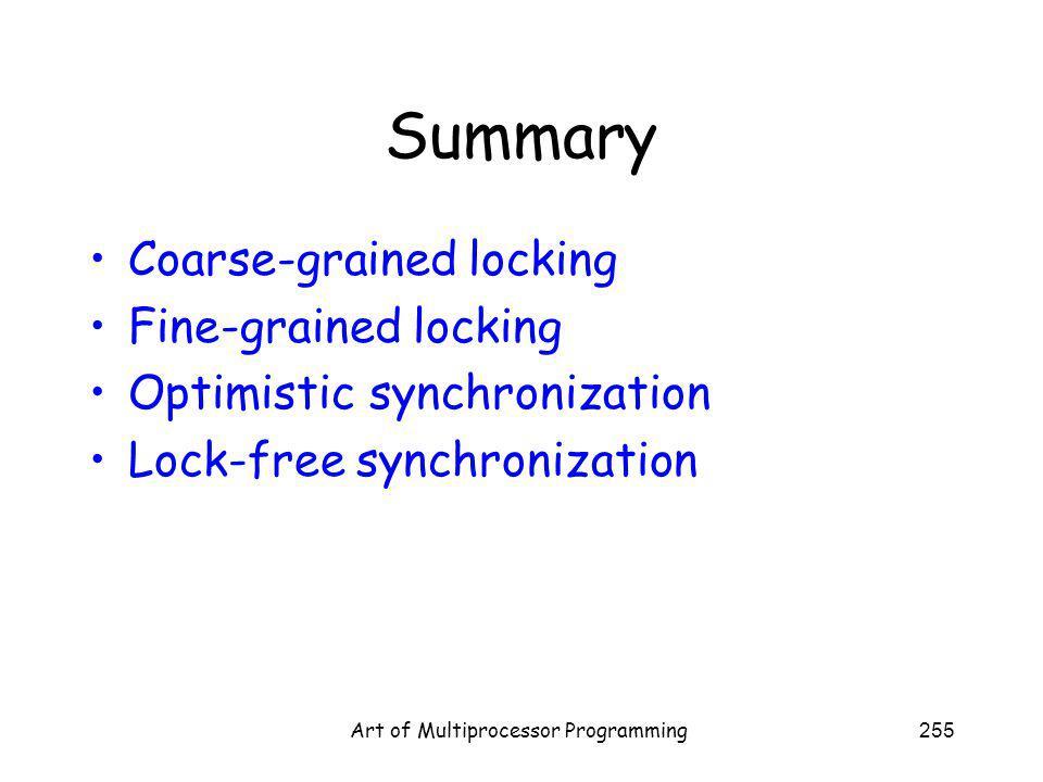 Art of Multiprocessor Programming255 Summary Coarse-grained locking Fine-grained locking Optimistic synchronization Lock-free synchronization