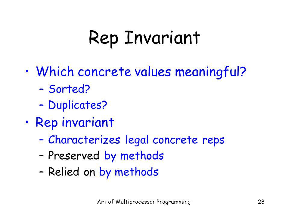 Art of Multiprocessor Programming28 Rep Invariant Which concrete values meaningful? –Sorted? –Duplicates? Rep invariant –Characterizes legal concrete