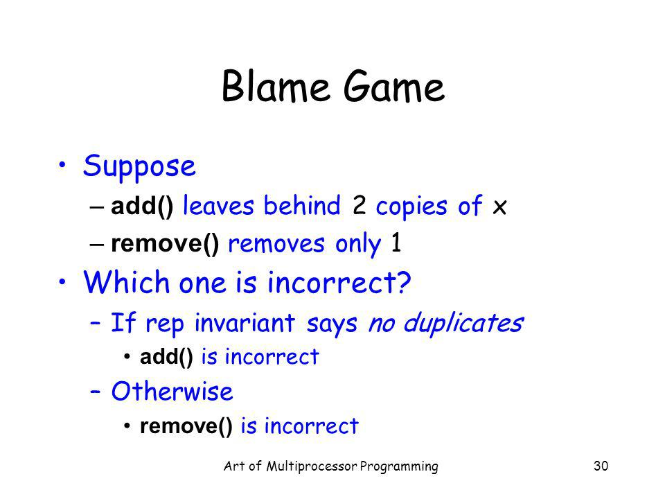 Art of Multiprocessor Programming30 Blame Game Suppose –add() leaves behind 2 copies of x –remove() removes only 1 Which one is incorrect.