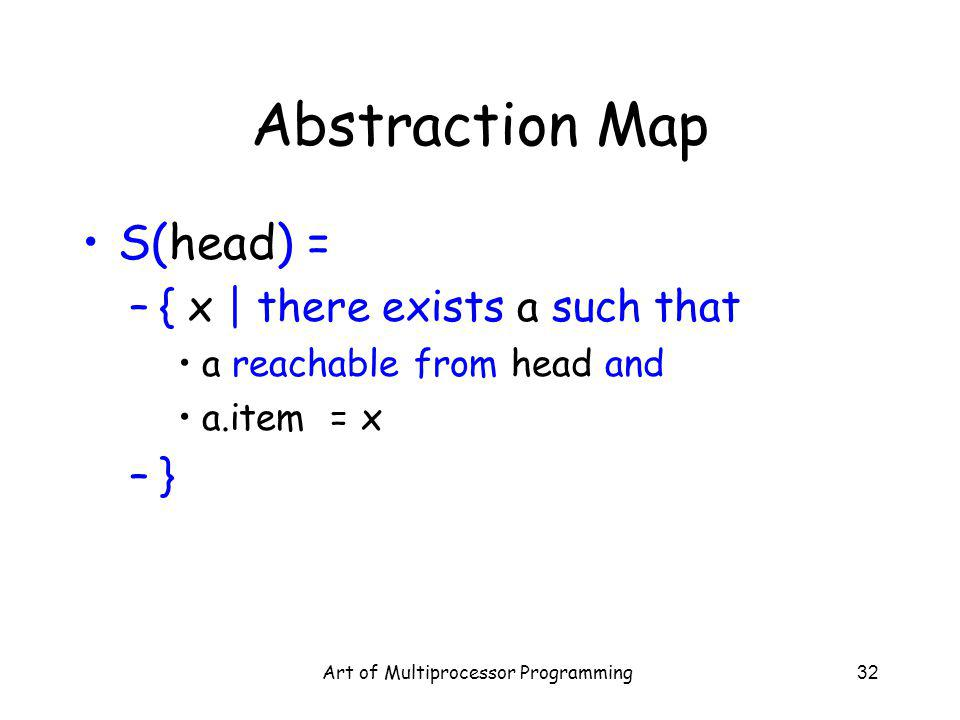 Art of Multiprocessor Programming32 Abstraction Map S(head) = –{ x | there exists a such that a reachable from head and a.item = x –}
