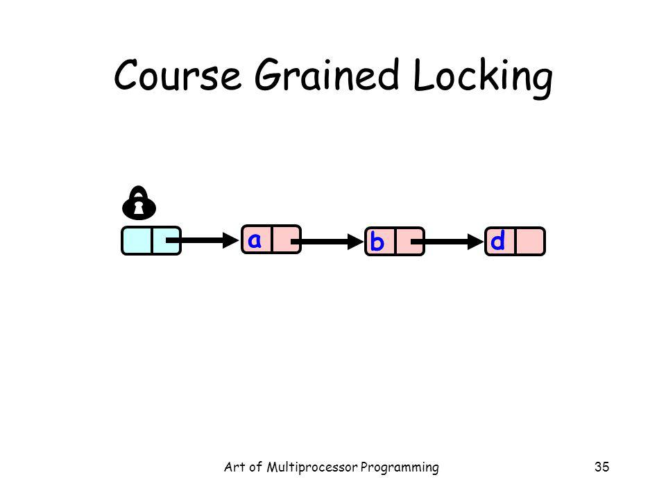 Art of Multiprocessor Programming35 Course Grained Locking a b d