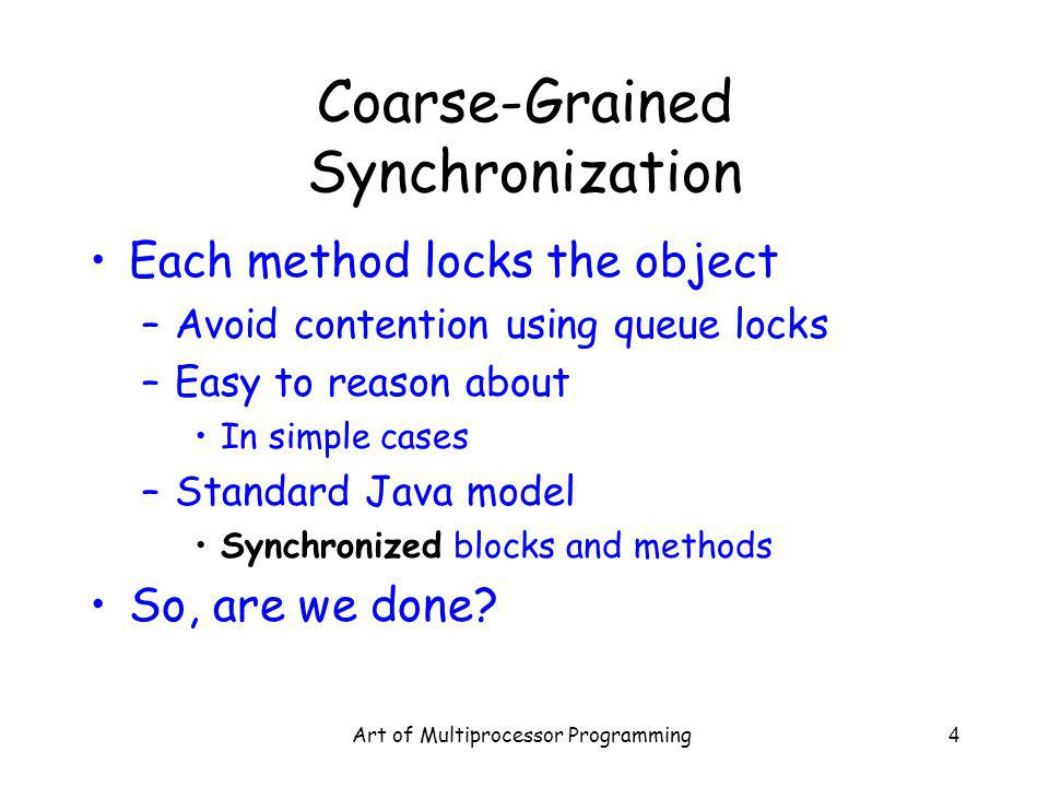 Art of Multiprocessor Programming4 Coarse-Grained Synchronization Each method locks the object –Avoid contention using queue locks –Easy to reason about In simple cases –Standard Java model Synchronized blocks and methods So, are we done