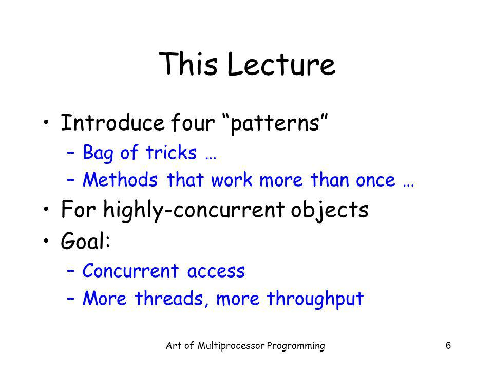 Art of Multiprocessor Programming6 This Lecture Introduce four patterns –Bag of tricks … –Methods that work more than once … For highly-concurrent obj