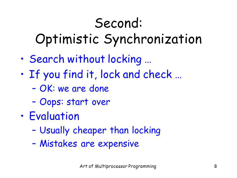 Art of Multiprocessor Programming8 Second: Optimistic Synchronization Search without locking … If you find it, lock and check … –OK: we are done –Oops: start over Evaluation –Usually cheaper than locking –Mistakes are expensive