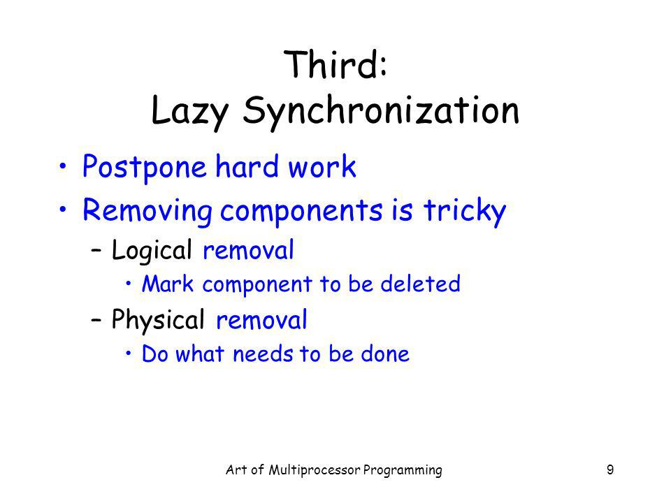 Art of Multiprocessor Programming9 Third: Lazy Synchronization Postpone hard work Removing components is tricky –Logical removal Mark component to be