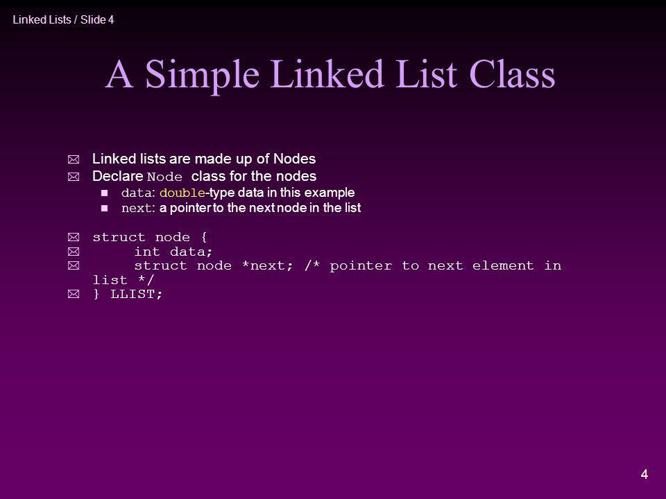 Linked Lists / Slide 4 4 A Simple Linked List Class * Linked lists are made up of Nodes Declare Node class for the nodes data : double -type data in t