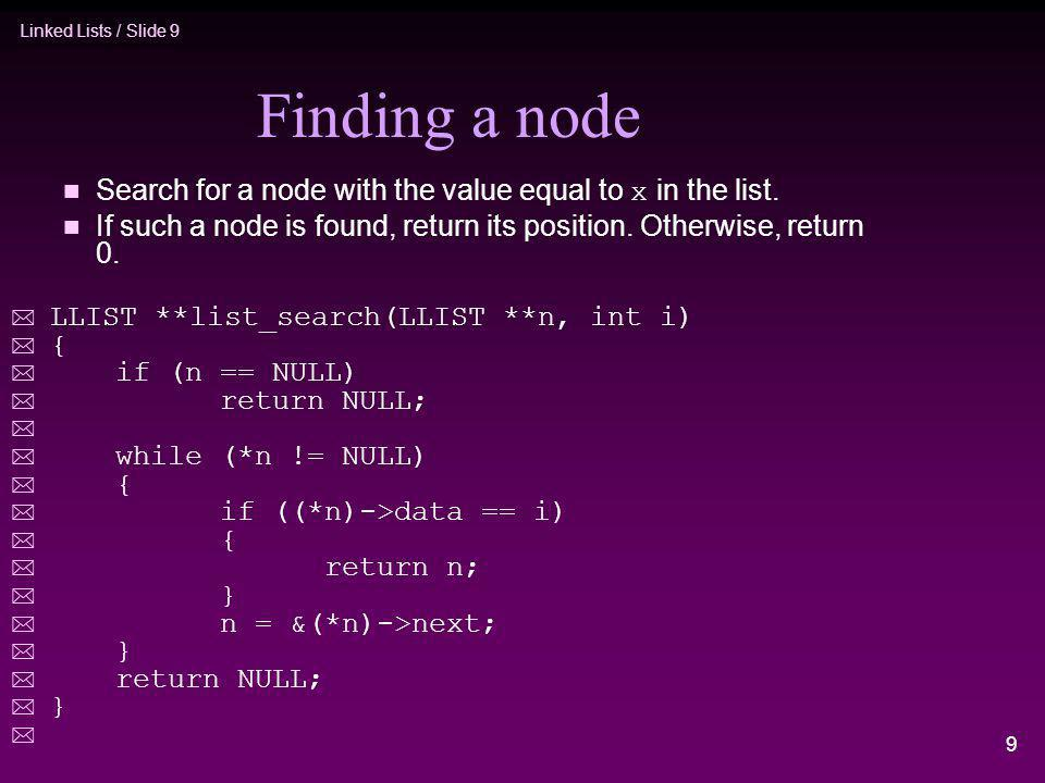 Linked Lists / Slide 9 9 Finding a node Search for a node with the value equal to x in the list. n If such a node is found, return its position. Other