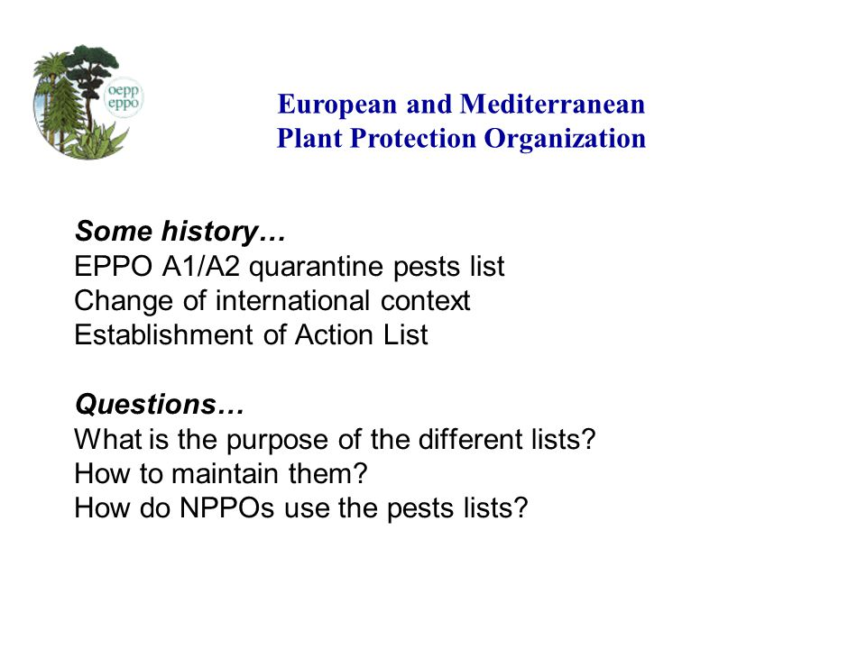 Some history… EPPO A1/A2 quarantine pests list Change of international context Establishment of Action List Questions… What is the purpose of the different lists.