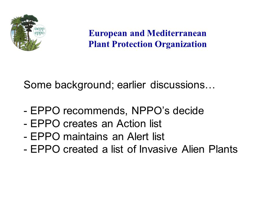 Some background; earlier discussions… - EPPO recommends, NPPOs decide - EPPO creates an Action list - EPPO maintains an Alert list - EPPO created a list of Invasive Alien Plants European and Mediterranean Plant Protection Organization