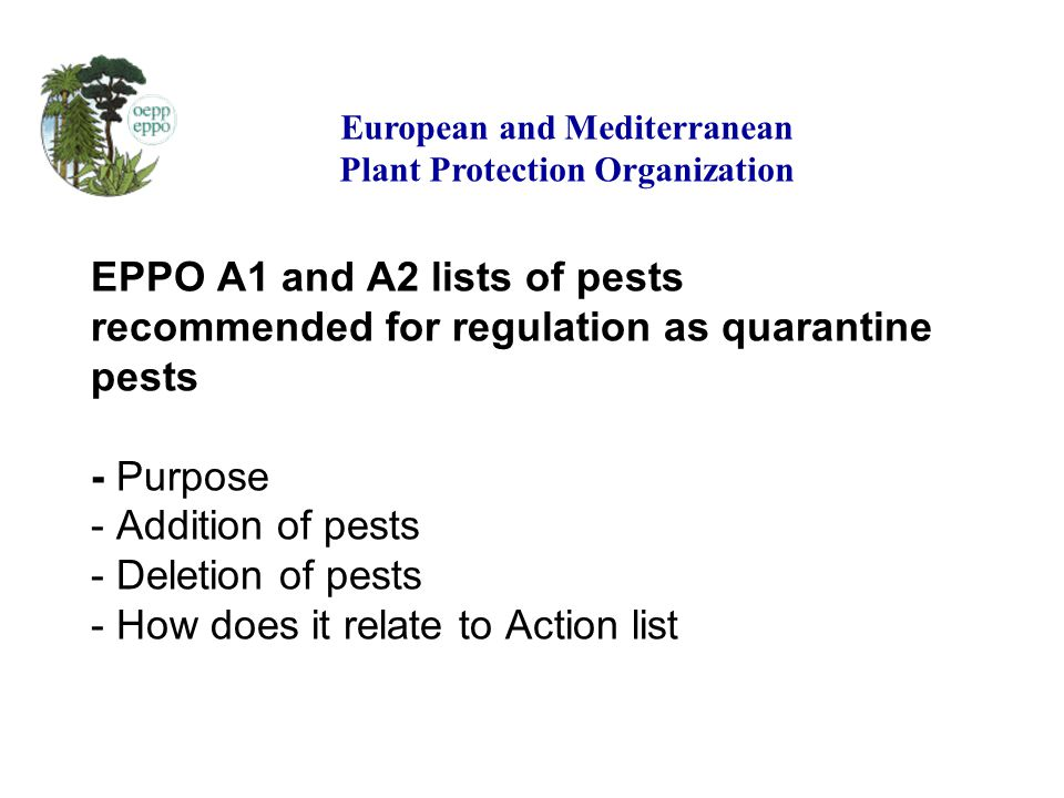 EPPO A1 and A2 lists of pests recommended for regulation as quarantine pests - Purpose - Addition of pests - Deletion of pests - How does it relate to Action list European and Mediterranean Plant Protection Organization