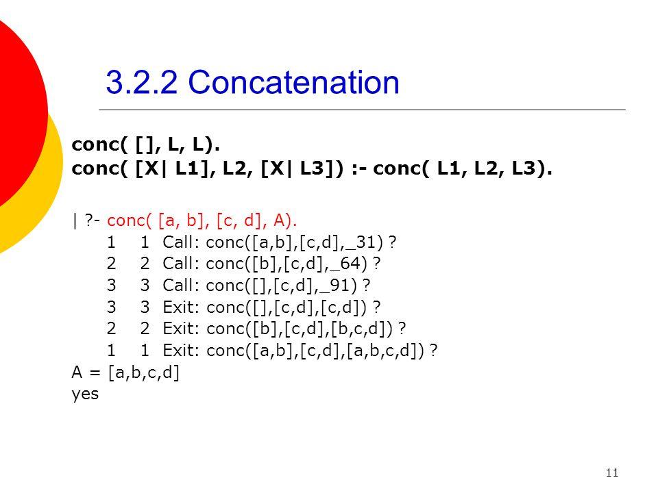 11 3.2.2 Concatenation conc( [], L, L). conc( [X| L1], L2, [X| L3]) :- conc( L1, L2, L3). | ?- conc( [a, b], [c, d], A). 1 1 Call: conc([a,b],[c,d],_3
