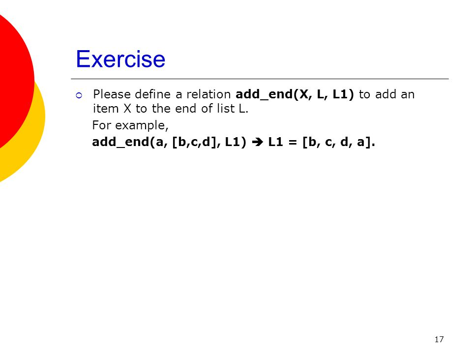 17 Exercise Please define a relation add_end(X, L, L1) to add an item X to the end of list L. For example, add_end(a, [b,c,d], L1) L1 = [b, c, d, a].