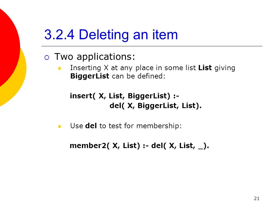 21 3.2.4 Deleting an item Two applications: Inserting X at any place in some list List giving BiggerList can be defined: insert( X, List, BiggerList)