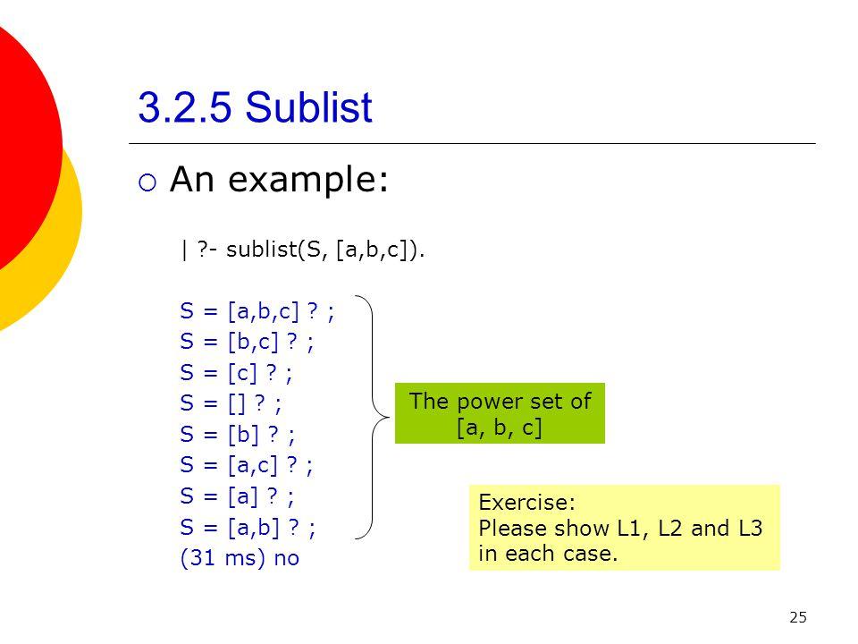 25 3.2.5 Sublist An example: | ?- sublist(S, [a,b,c]). S = [a,b,c] ? ; S = [b,c] ? ; S = [c] ? ; S = [] ? ; S = [b] ? ; S = [a,c] ? ; S = [a] ? ; S =