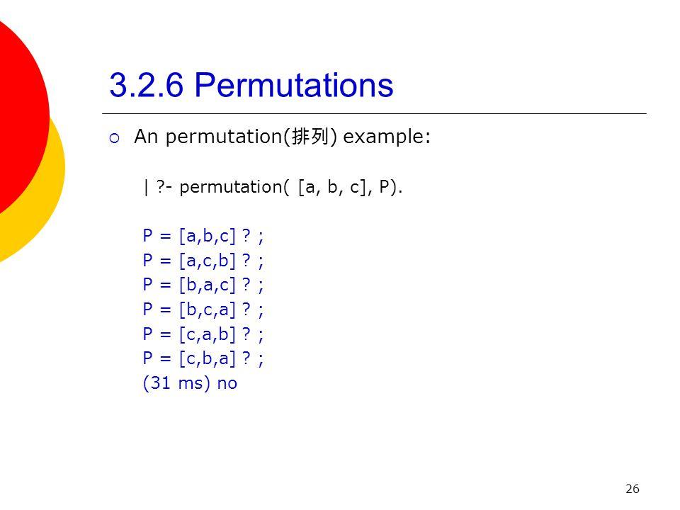 26 3.2.6 Permutations An permutation( ) example: | ?- permutation( [a, b, c], P). P = [a,b,c] ? ; P = [a,c,b] ? ; P = [b,a,c] ? ; P = [b,c,a] ? ; P =