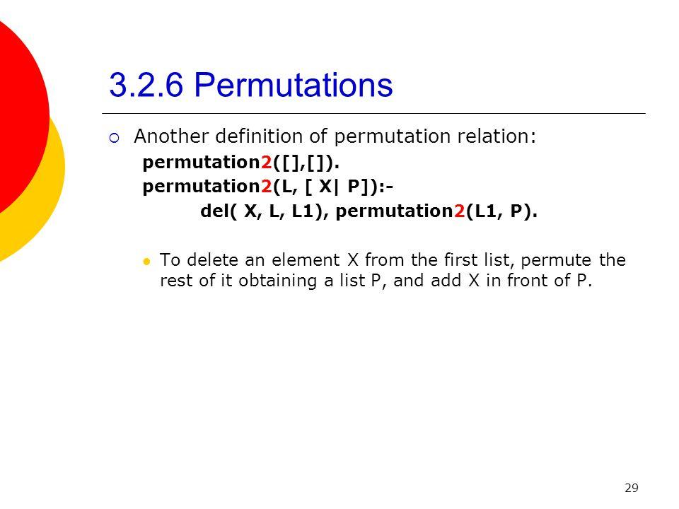 29 3.2.6 Permutations Another definition of permutation relation: permutation2([],[]). permutation2(L, [ X| P]):- del( X, L, L1), permutation2(L1, P).