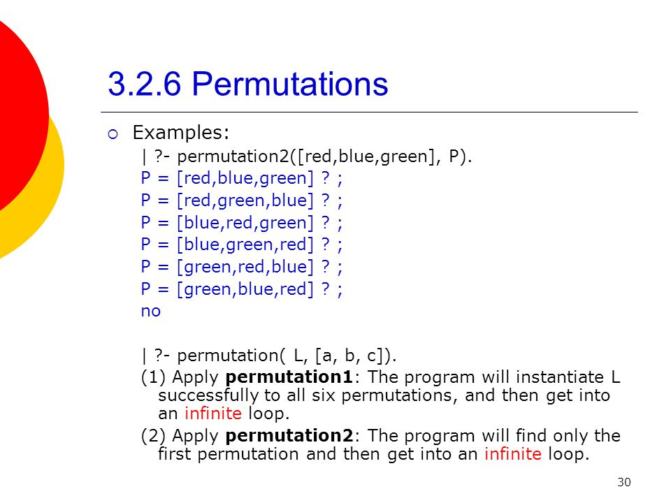 30 3.2.6 Permutations Examples: | ?- permutation2([red,blue,green], P). P = [red,blue,green] ? ; P = [red,green,blue] ? ; P = [blue,red,green] ? ; P =