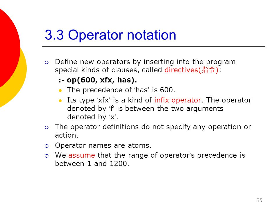 35 3.3 Operator notation Define new operators by inserting into the program special kinds of clauses, called directives( ): :- op(600, xfx, has). The