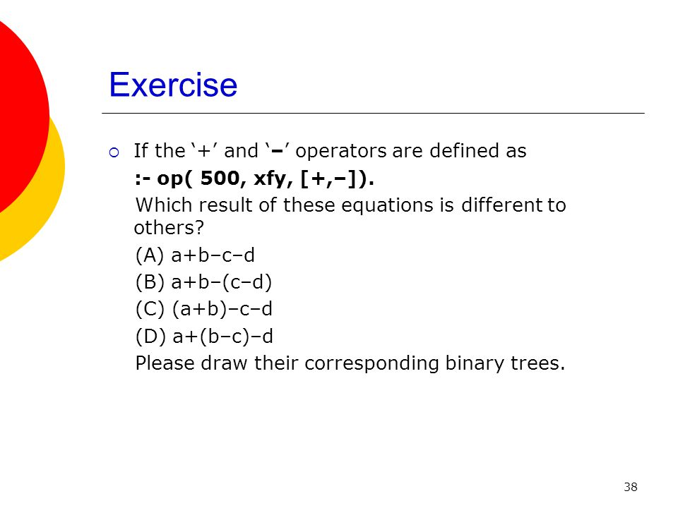 38 Exercise If the + and – operators are defined as :- op( 500, xfy, [+,–]). Which result of these equations is different to others? (A) a+b–c–d (B) a