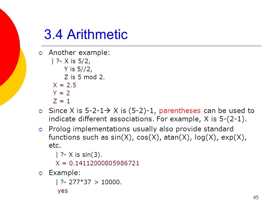 45 3.4 Arithmetic Another example: | ?- X is 5/2, Y is 5//2, Z is 5 mod 2. X = 2.5 Y = 2 Z = 1 Since X is 5-2-1 X is (5-2)-1, parentheses can be used