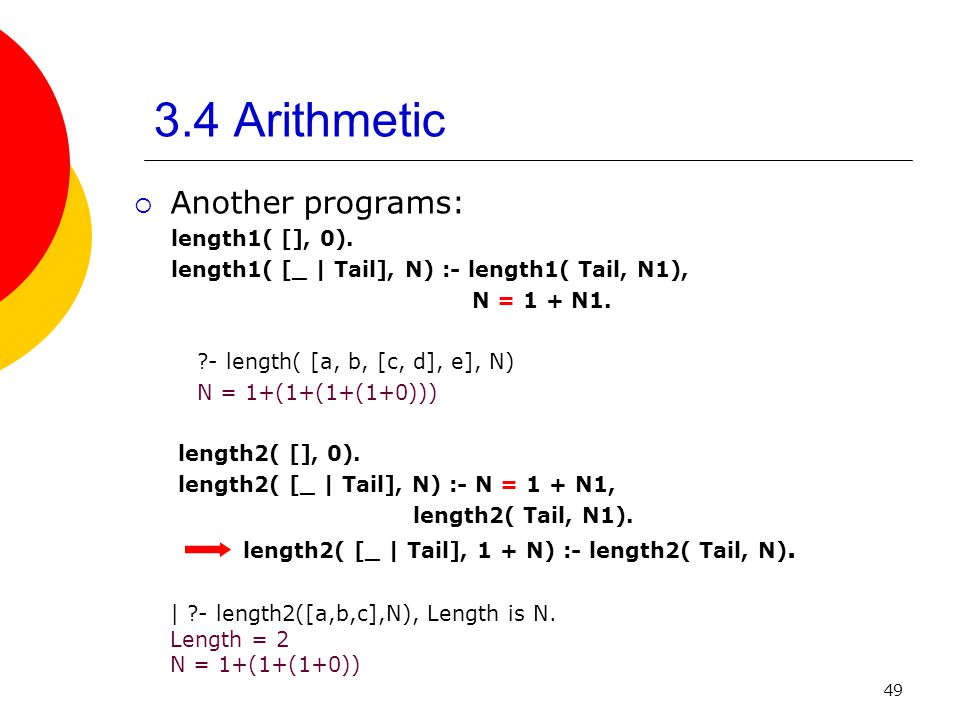 49 3.4 Arithmetic Another programs: length1( [], 0). length1( [_ | Tail], N) :- length1( Tail, N1), N = 1 + N1. ?- length( [a, b, [c, d], e], N) N = 1