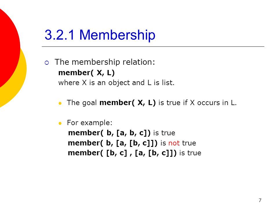 7 3.2.1 Membership The membership relation: member( X, L) where X is an object and L is list. The goal member( X, L) is true if X occurs in L. For exa