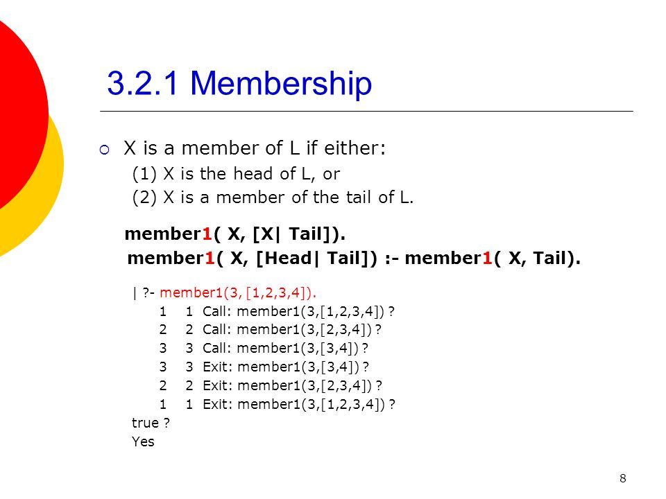 8 3.2.1 Membership X is a member of L if either: (1) X is the head of L, or (2) X is a member of the tail of L. member1( X, [X| Tail]). member1( X, [H