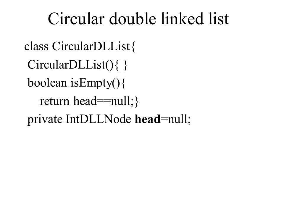 Circular double linked list class CircularDLList{ CircularDLList(){ } boolean isEmpty(){ return head==null;} private IntDLLNode head=null;