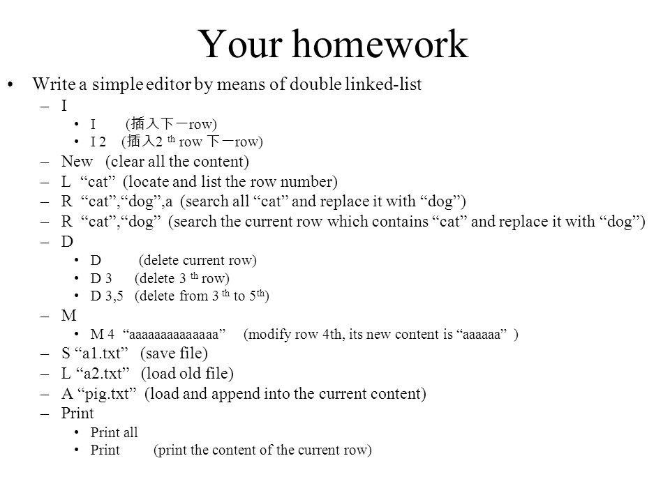 Your homework Write a simple editor by means of double linked-list –I I ( row) I 2 ( 2 th row row) –New (clear all the content) –L cat (locate and list the row number) –R cat,dog,a (search all cat and replace it with dog) –R cat,dog (search the current row which contains cat and replace it with dog) –D D (delete current row) D 3 (delete 3 th row) D 3,5 (delete from 3 th to 5 th ) –M M 4 aaaaaaaaaaaaaa (modify row 4th, its new content is aaaaaa ) –S a1.txt (save file) –L a2.txt (load old file) –A pig.txt (load and append into the current content) –Print Print all Print (print the content of the current row)