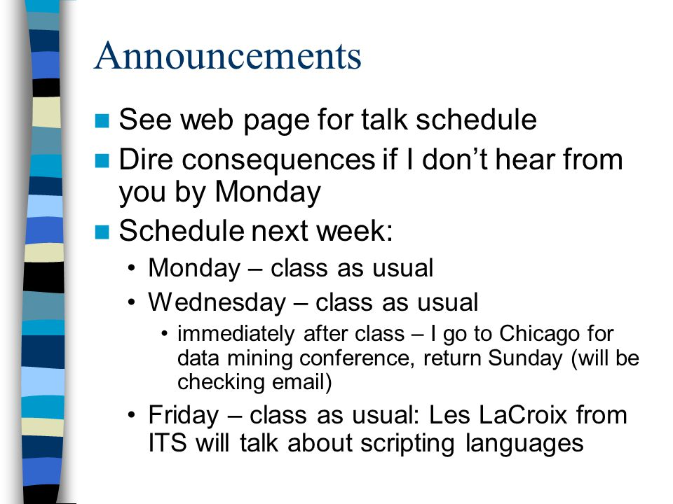 Announcements See web page for talk schedule Dire consequences if I dont hear from you by Monday Schedule next week: Monday – class as usual Wednesday – class as usual immediately after class – I go to Chicago for data mining conference, return Sunday (will be checking email) Friday – class as usual: Les LaCroix from ITS will talk about scripting languages