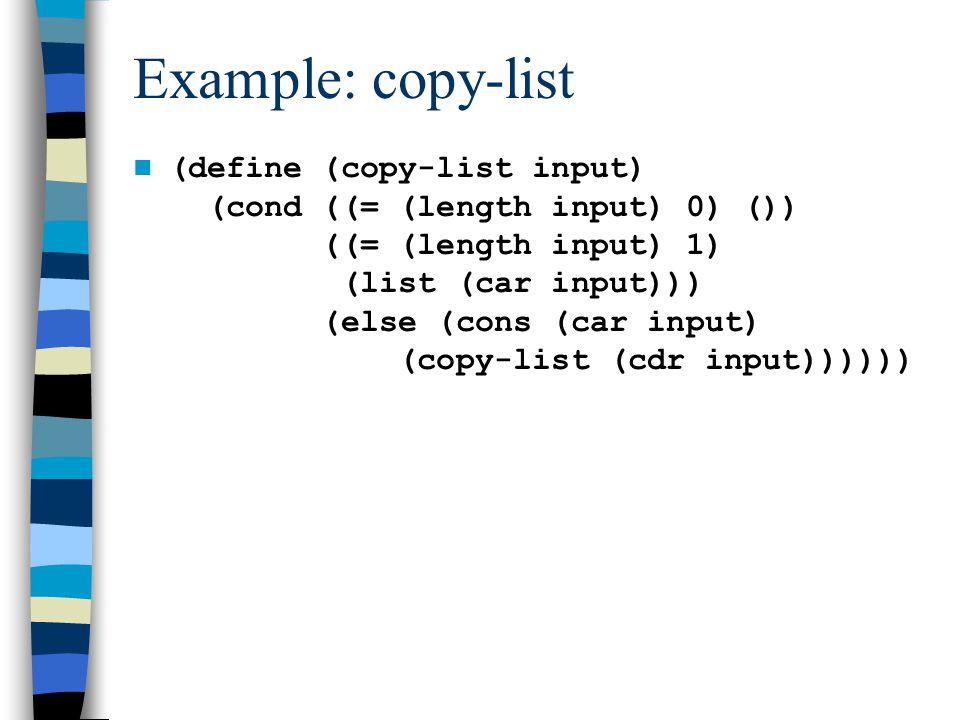 (define (copy-list input) (cond ((= (length input) 0) ()) ((= (length input) 1) (list (car input))) (else (cons (car input) (copy-list (cdr input)))))