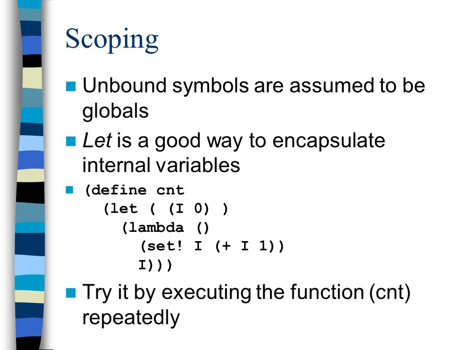 Scoping Unbound symbols are assumed to be globals Let is a good way to encapsulate internal variables (define cnt (let ( (I 0) ) (lambda () (set.