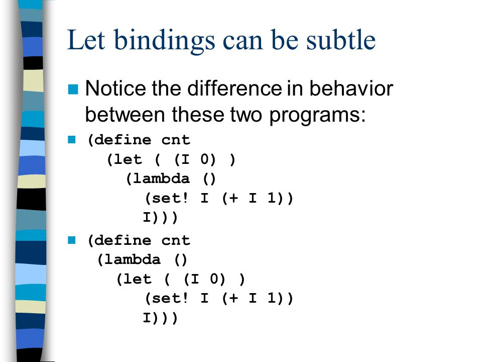 Let bindings can be subtle Notice the difference in behavior between these two programs: (define cnt (let ( (I 0) ) (lambda () (set.