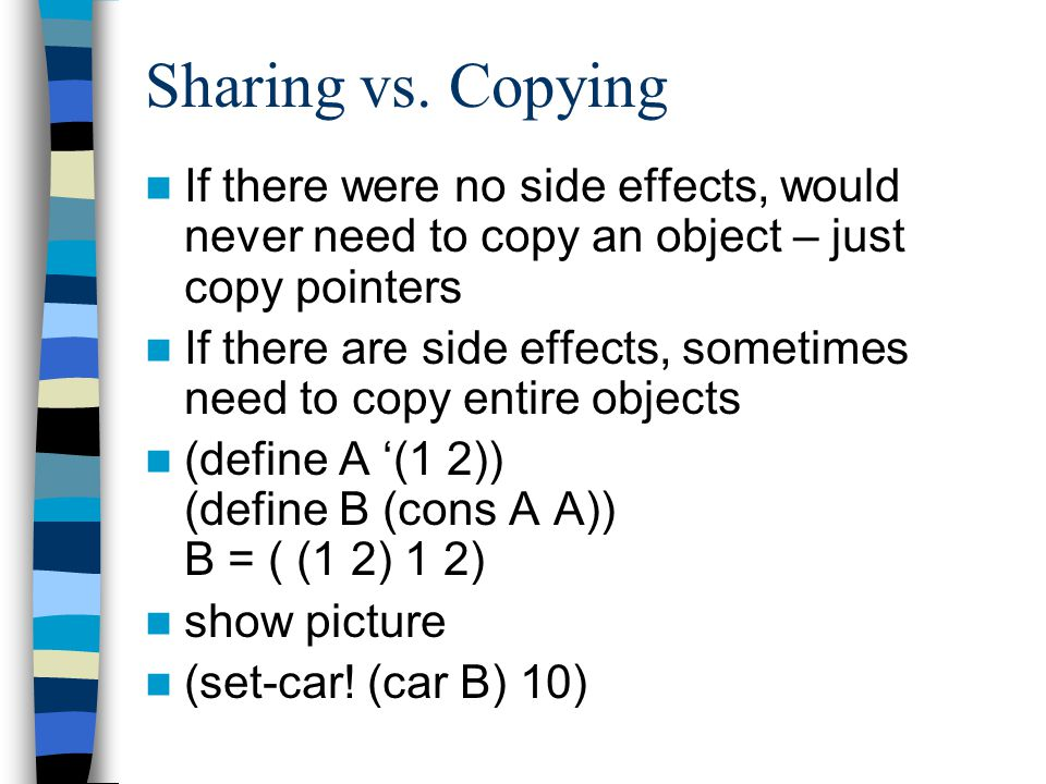 Sharing vs. Copying If there were no side effects, would never need to copy an object – just copy pointers If there are side effects, sometimes need t