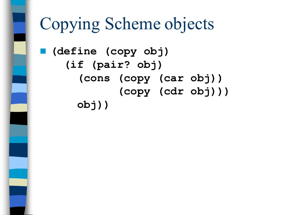 Copying Scheme objects (define (copy obj) (if (pair.