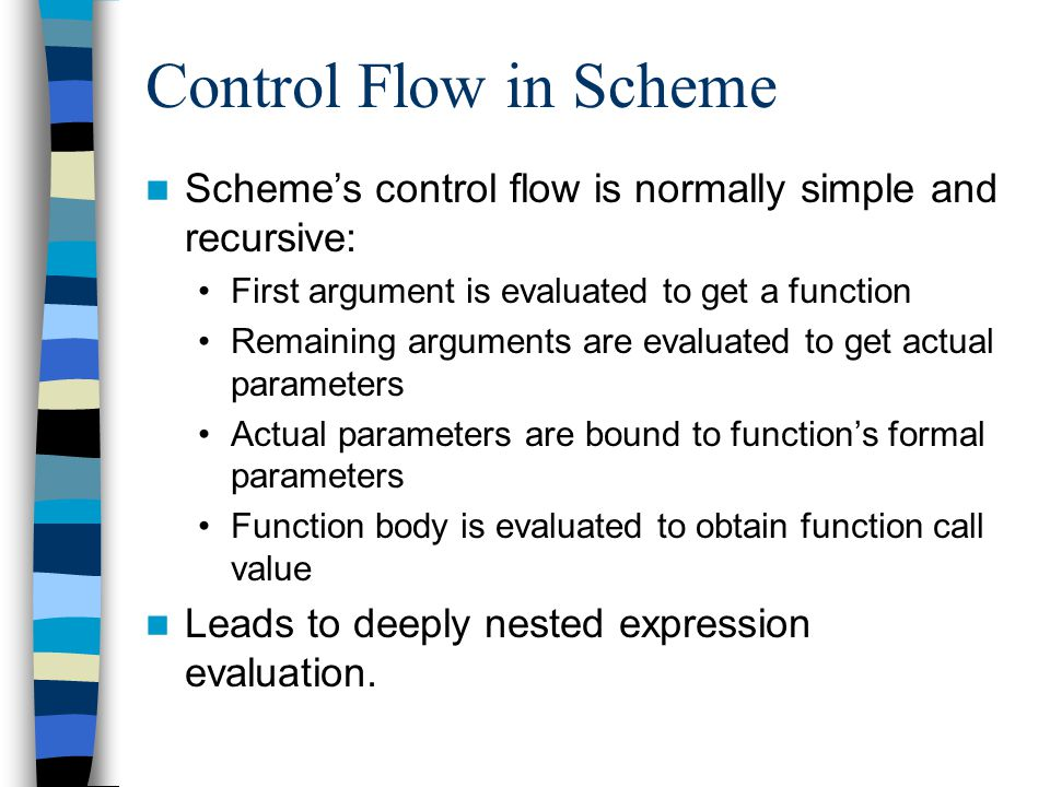 Control Flow in Scheme Schemes control flow is normally simple and recursive: First argument is evaluated to get a function Remaining arguments are evaluated to get actual parameters Actual parameters are bound to functions formal parameters Function body is evaluated to obtain function call value Leads to deeply nested expression evaluation.
