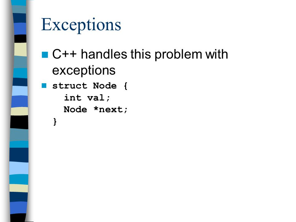 Exceptions C++ handles this problem with exceptions struct Node { int val; Node *next; }