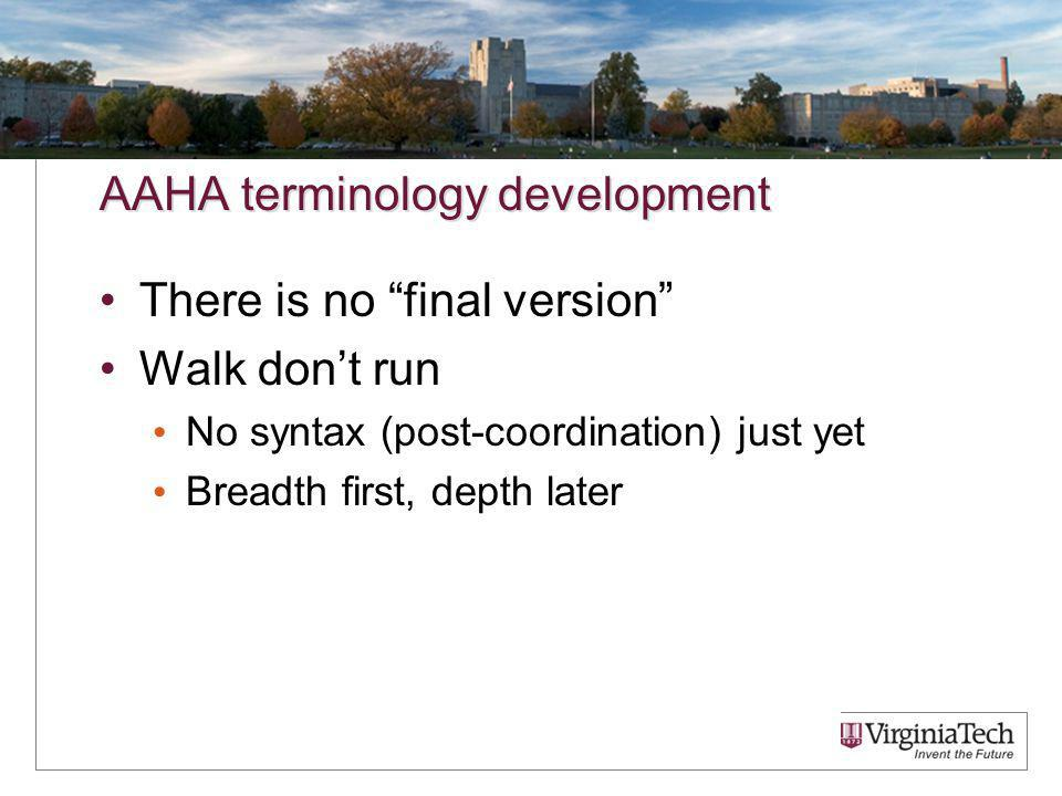 AAHA terminology development There is no final version Walk dont run No syntax (post-coordination) just yet Breadth first, depth later