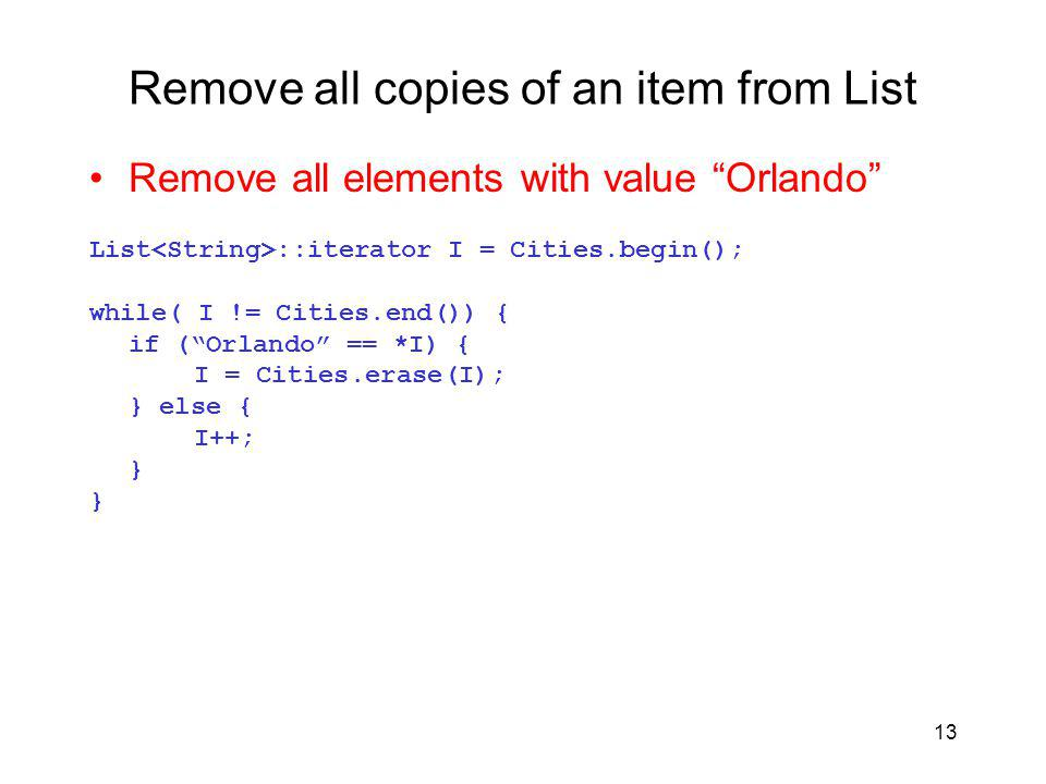 13 Remove all copies of an item from List Remove all elements with value Orlando List ::iterator I = Cities.begin(); while( I != Cities.end()) { if (Orlando == *I) { I = Cities.erase(I); } else { I++; }
